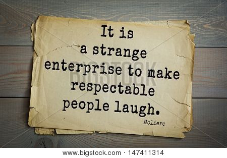 Moliere (French comedian) quote. It is a strange enterprise to make respectable people laugh.