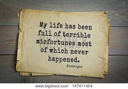 TOP-100.French writer and philosopher Michel de Montaigne quote.My life has been full of terrible misfortunes most of which never happened.