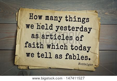 TOP-100. French writer and philosopher Michel de Montaigne quote.How many things we held yesterday as articles of faith which today we tell as fables.