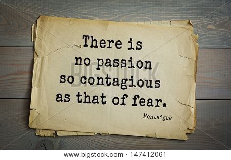 TOP-100. French writer and philosopher Michel de Montaigne quote.There is no passion so contagious as that of fear.