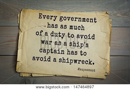 TOP-10. French writer Guy de Maupassant (1850-1893) quote. Every government has as much of a duty to avoid war as a ship's captain has to avoid a shipwreck.