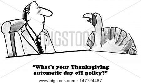 B&W Thanksgiving cartoon of a turkey asking his boss was the automatic day off policy is for holidays.