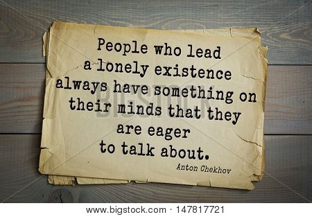 TOP-50. The great Russian writer Anton Chekhov (1860-1904) quote.People who lead a lonely existence always have something on their minds that they are eager to talk about.