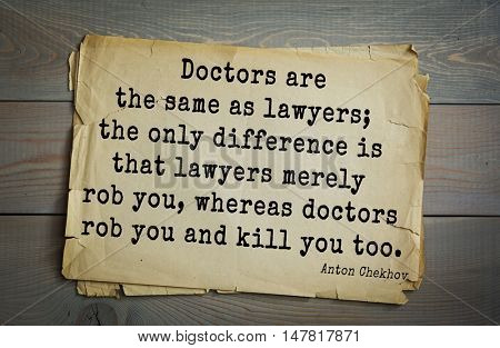 TOP-50. The great Russian writer Anton Chekhov (1860-1904) quote.Doctors are the same as lawyers; the only difference is that lawyers merely rob you, whereas doctors rob you and kill you too.
