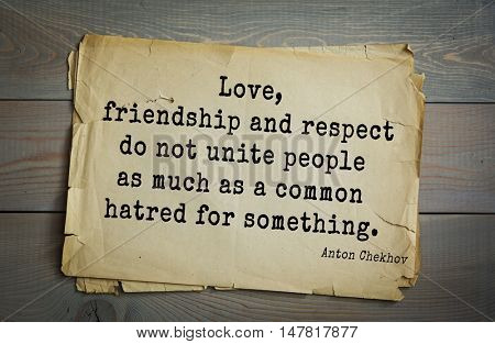 TOP-50. The great Russian writer Anton Chekhov (1860-1904) quote. Love, friendship and respect do not unite people as much as a common hatred for something.