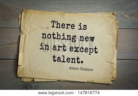 TOP-50. The great Russian writer Anton Chekhov (1860-1904) quote.There is nothing new in art except talent.