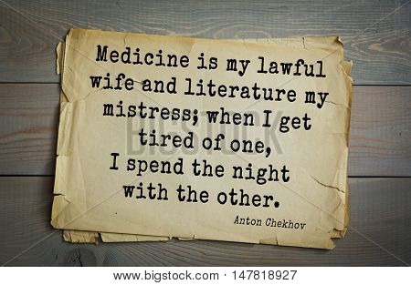 TOP-50. The great Russian writer Anton Chekhov (1860-1904) quote. Medicine is my lawful wife and literature my mistress; when I get tired of one, I spend the night with the other.
