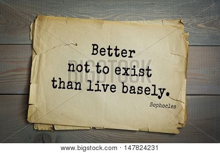 TOP-150. Sophocles (Athenian playwright, tragedian) quote.Better not to exist than live basely.