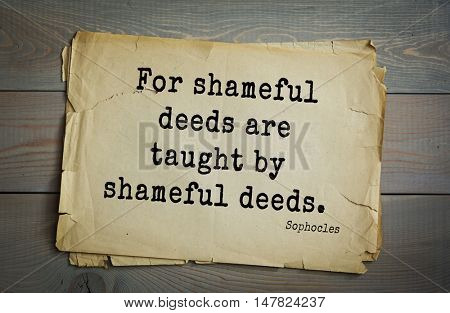 TOP-150. Sophocles (Athenian playwright, tragedian) quote.For shameful deeds are taught by shameful deeds.