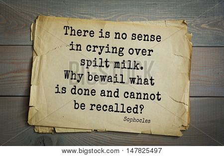 TOP-150. Sophocles (Athenian playwright, tragedian) quote.There is no sense in crying over spilt milk. Why bewail what is done and cannot be recalled?