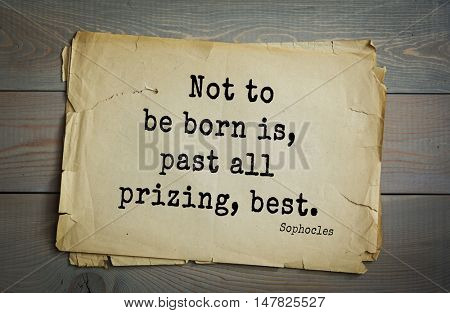 TOP-150. Sophocles (Athenian playwright, tragedian) quote.Not to be born is, past all prizing, best.