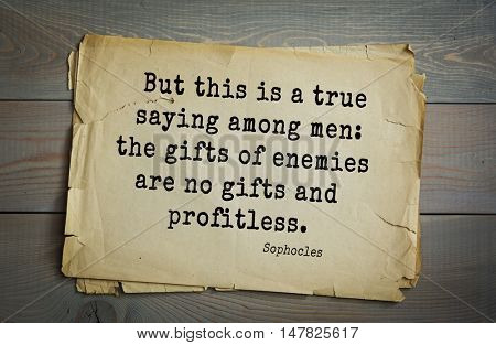 TOP-150. Sophocles (Athenian playwright, tragedian) quote.But this is a true saying among men: the gifts of enemies are no gifts and profitless.