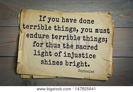 TOP-150. Sophocles (Athenian playwright, tragedian) quote.If you have done terrible things, you must endure terrible things; for thus the sacred light of injustice shines bright.