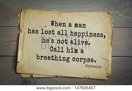 TOP-150. Sophocles (Athenian playwright, tragedian) quote. When a man has lost all happiness, he's not alive. Call him a breathing corpse.
