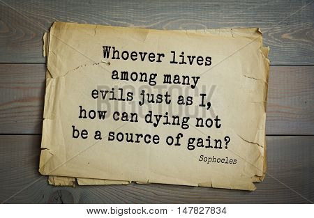 TOP-150. Sophocles (Athenian playwright, tragedian) quote.Whoever lives among many evils just as I, how can dying not be a source of gain?