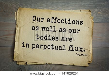 TOP-60. Jean-Jacques Rousseau (French philosopher, writer, thinker of the Enlightenment) quote.Our affections as well as our bodies are in perpetual flux.