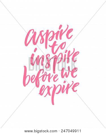 Aspire To Inspire Before We Expire. Motivational And Inspirational Quote For Posters, Wall Art, Card