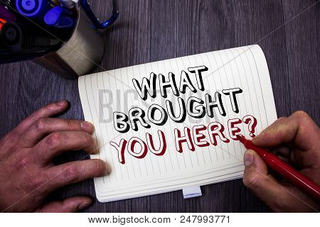Conceptual Hand Writing Showing What Brought You Here Question. Business Photo Showcasing Ambition C