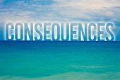 Word writing text Consequences. Business concept for Result Outcome Output Upshot Difficulty Ramification Conclusion Blue beach water cloudy clouds sky natural scene landscape message idea poster