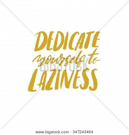 Dedicate Yourself To Laziness. Funny Quote, Vector Typography Poster About Being Lazy And Weekend Li