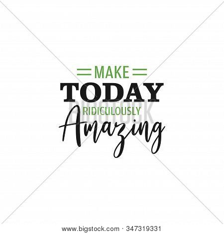 Inspirational Quote Lettering Typography. Make Today Ridiculously Amazing