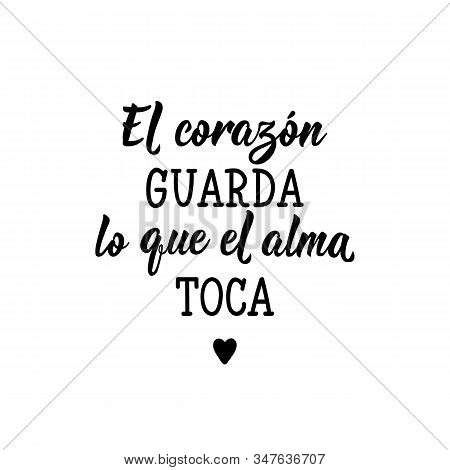 El Corazon Guarda Lo Que El Alma Toca. Lettering. Translation From Spanish - The Heart Keeps What Th