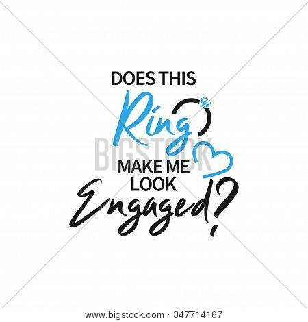 Engaged Ring Quote Lettering Typography. Does This Ring Make Me Look Engaged