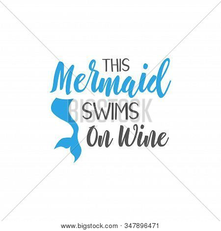 Mermaid Quote Lettering Typography. This Mermaid Swims On Wine