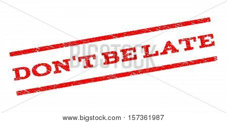 Don'T Be Late watermark stamp. Text caption between parallel lines with grunge design style. Rubber seal stamp with unclean texture. Vector red color ink imprint on a white background.