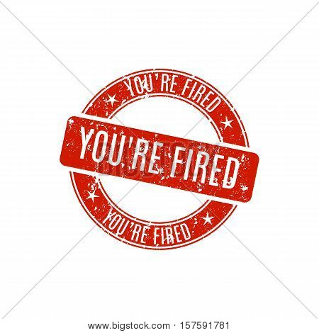 Round grunge stamp you're fired isolated on white background vector illustration.