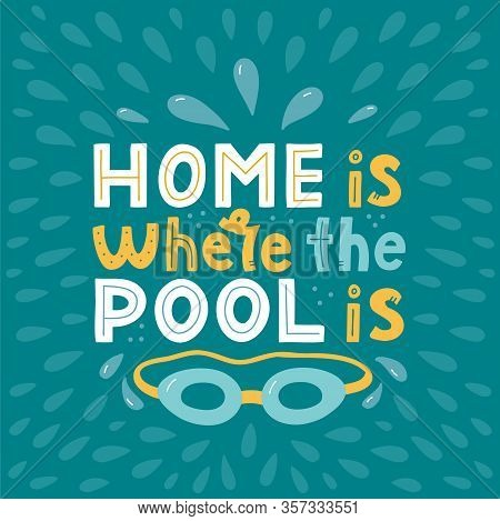 Home Is Where The Pool Is. Hand Lettering Composition With Swimming Googles. Print For Swimming Pool