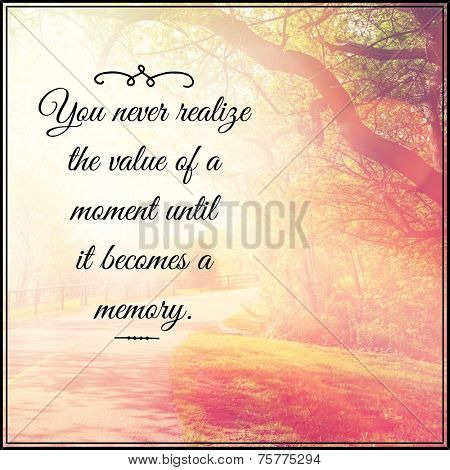 Inspirational Typographic Quote - You never realize the value of a moment until it becomes a memory