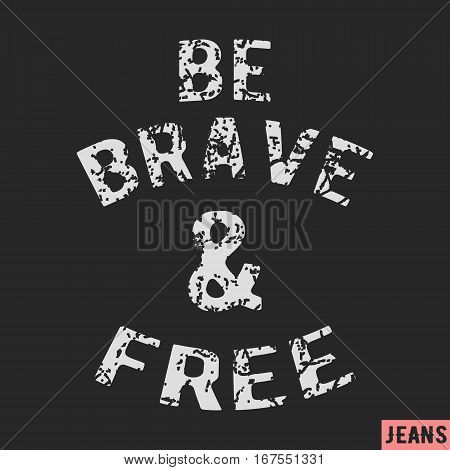 T-shirt print design. Be brave and free vintage stamp. Printing and badge applique label t-shirts jeans casual wear. Vector illustration.