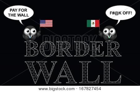 Comical representation of the USA border wall with Mexico and who is going to pay for it isolated on black background