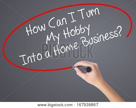 Woman Hand Writing How Can I Turn My Hobby Into A Home Business? With Black Marker On Visual Screen