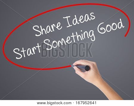 Woman Hand Writing Share Ideas Start Something Good  With Black Marker On Visual Screen