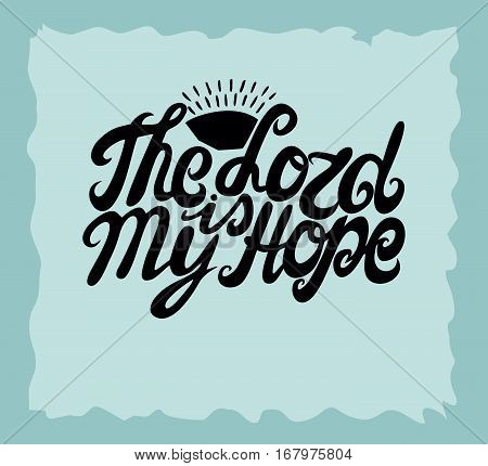 Hand lettering The Lord is my hope made near the sun. Biblical background. Christian poster. Vintage. Scripture
