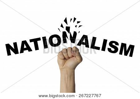 Male Hand Clenched Into A Fist Splits The Text Nationalism On A White Background. Concept Of The Str