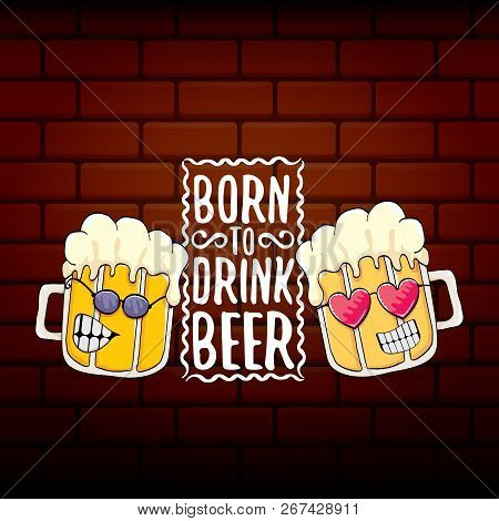 Born To Drink Beer Vector Concept Print Illustration Or Summer Poster. Vector Funky Beer Character W