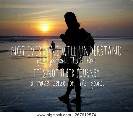 Inspirational Motivational Quote- Not Everyone Will Understand Your Journey. That Is Fine. It Is Not