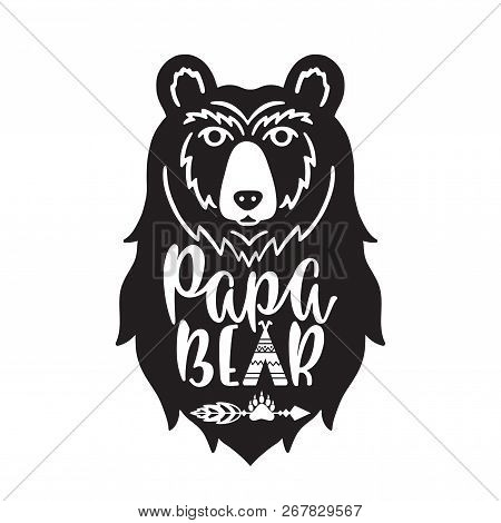 Papa Bear. Hand Drawn Typography Phrase With Bear Head, Teepee, Paw. Vector Illustration Isolated On