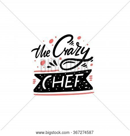 The Crazy Chef. Hand Written Lettering Quote. Colorful Vector Illustration. Isolated On White Backgr
