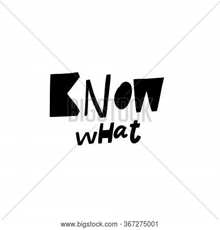 Know What. Hand Written Lettering Quote. Black Color Vector Illustration. Isolated On White Backgrou