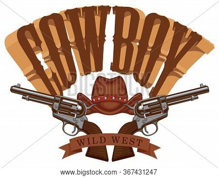 Vector Emblem With Two Old Revolvers, Cowboy Hat And Lettering Cowboy. Banner On The Theme Of Wild W