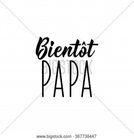 Dad Soon In French. Ink Illustration. Modern Brush Calligraphy. Can Be Used For Prints Bags, T-shirt
