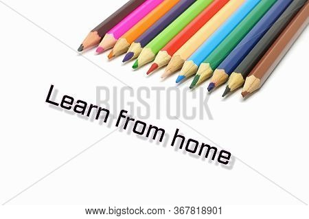 Learn From Home Text With Coloful Colored Pencil On White Background.