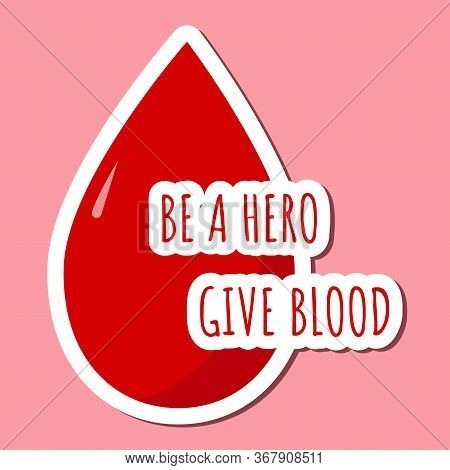 Colored Bright Sticker With Blood Drop And Lettering Blood Be A Hero Give Blood Donation Concept. Sh