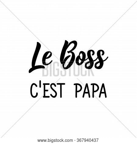 The Boss Is Dad In French. Ink Illustration. Modern Brush Calligraphy. Can Be Used For Prints Bags,