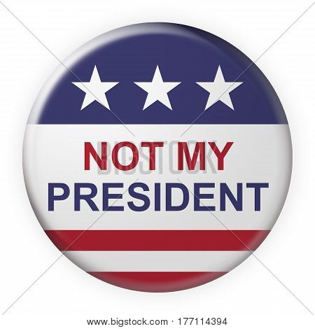 USA Politics Concept Badge: Not My President Motto Button With US Flag 3d illustration on white background