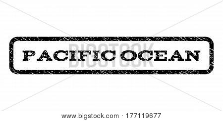 Pacific Ocean watermark stamp. Text tag inside rounded rectangle with grunge design style. Rubber seal stamp with dust texture. Vector black ink imprint on a white background.